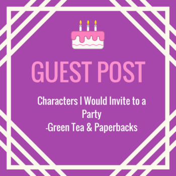 Guest Post from Green Tea & Paperbacks Characters I would Invite to a party