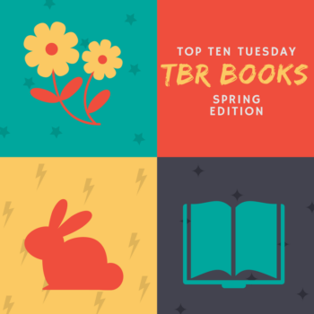 Top Ten Tuesday Post TBR Books Spring Edition